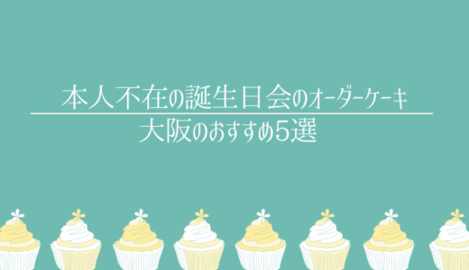 本人不在の誕生日会のケーキのお店大阪5選|盛大に盛上げちゃおう!
