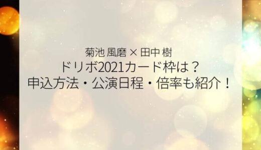 ドリボ2021カード枠は?チケット申込方法・公演日程・倍率も紹介!