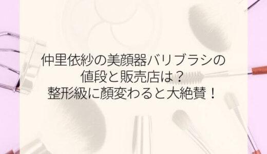 仲里依紗の美顔器バリブラシの値段と販売店は?整形級に顔変わると大絶賛!