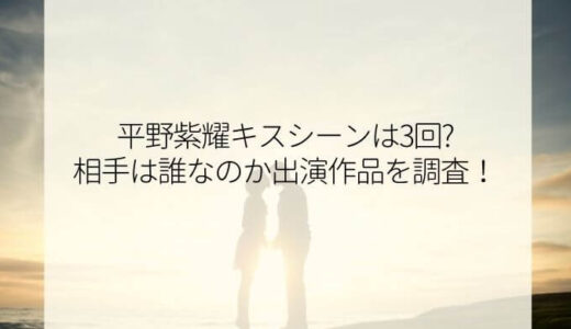 平野紫耀キスシーンは3回?相手は誰なのか出演作品を調査!