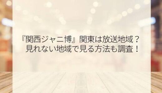 関西ジャニ博の放送地域は?関東でも見れるのか見逃し配信も調査!