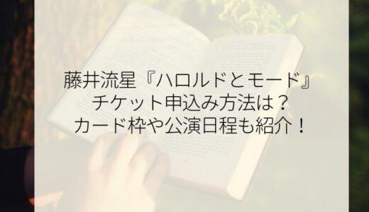 藤井流星舞台チケット申込み方法は?『ハロルドとモード』カード枠や公演日程も紹介!