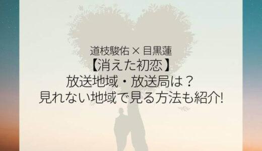 『消えた初恋』ドラマ放送地域・放送局は?見れない地域で見る方法も紹介!